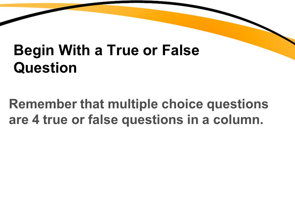 Begin With a True or False Question