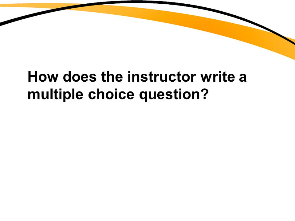 How does the instructor write a multiple choice question