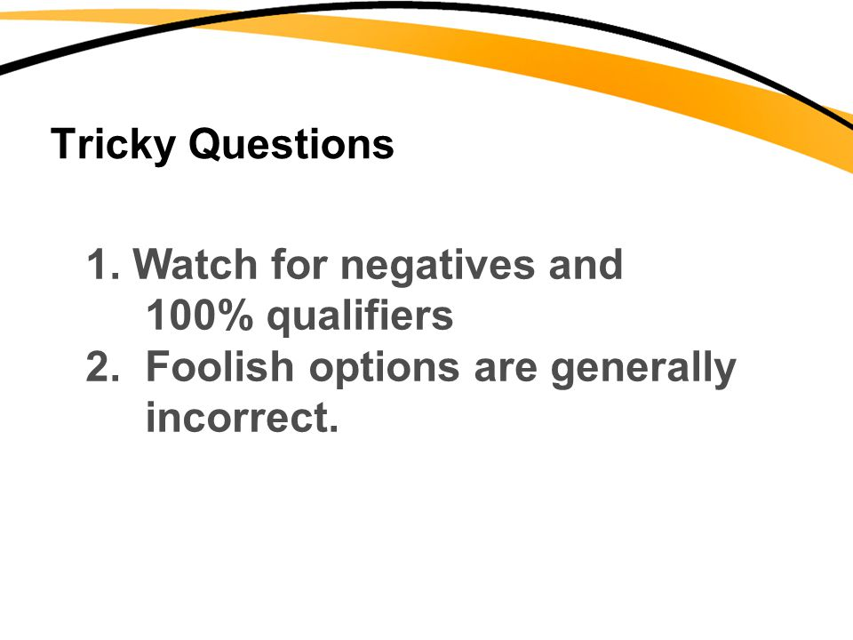Tricky Questions 1. Watch for negatives and. 100% qualifiers.