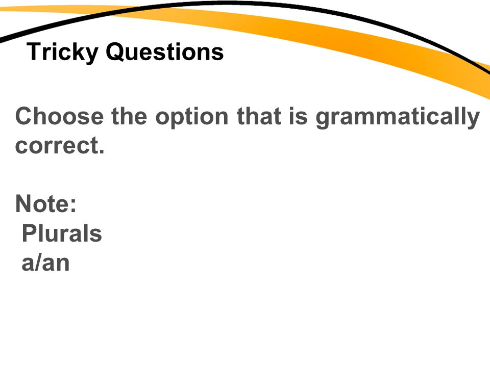 Tricky Questions Choose the option that is grammatically correct. Note: Plurals a/an