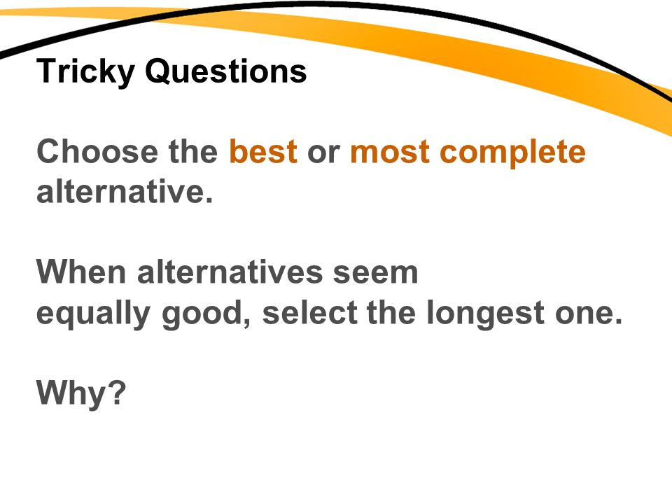 Tricky Questions Choose the best or most complete. alternative. When alternatives seem. equally good, select the longest one.