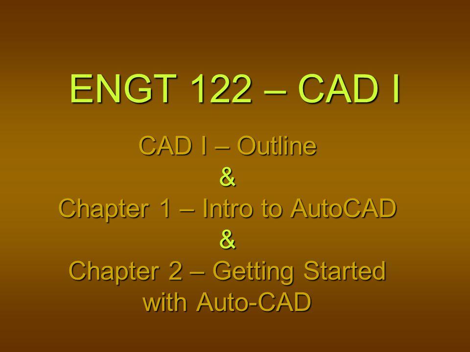 ENGT 122 – CAD I CAD I – Outline & Chapter 1 – Intro to AutoCAD