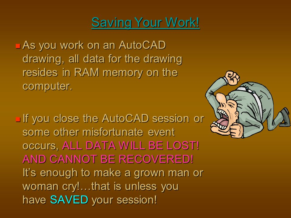 Saving Your Work! As you work on an AutoCAD drawing, all data for the drawing resides in RAM memory on the computer.