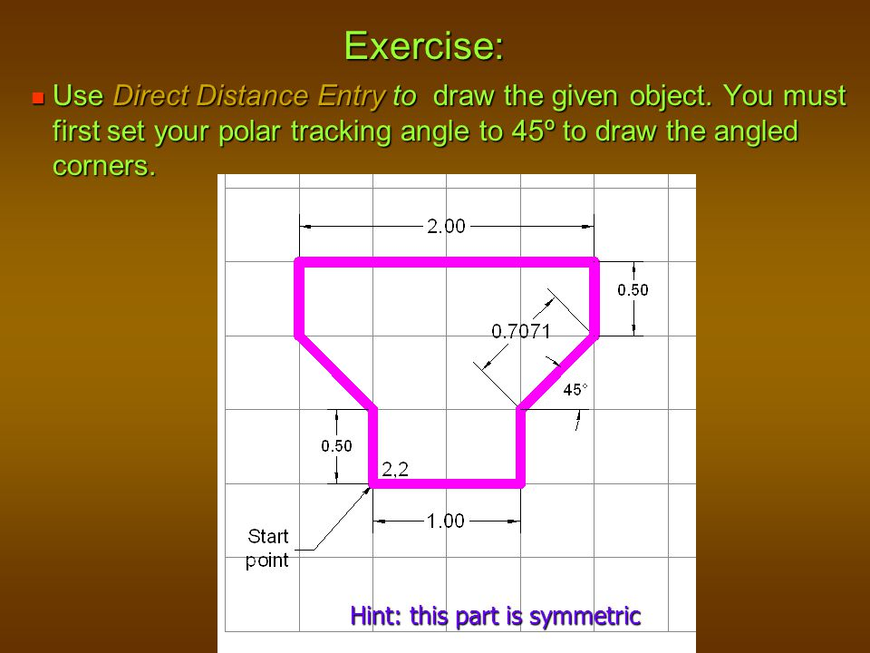 Exercise: Use Direct Distance Entry to draw the given object. You must first set your polar tracking angle to 45º to draw the angled corners.