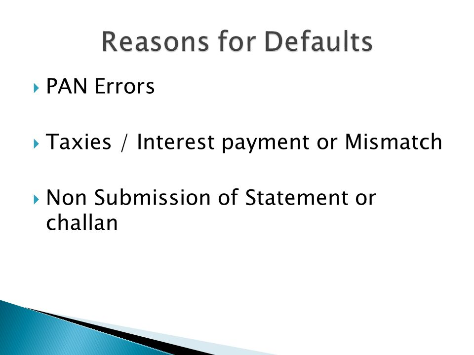 Reasons for Defaults PAN Errors Taxies / Interest payment or Mismatch