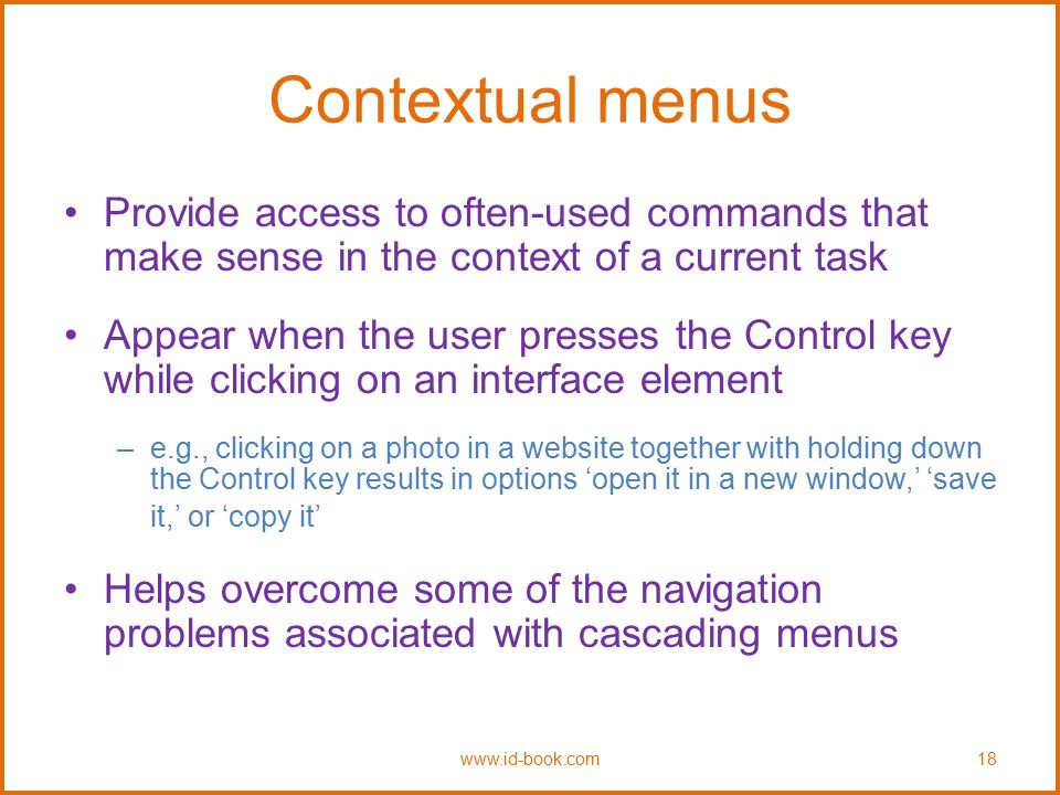 Contextual menus Provide access to often-used commands that make sense in the context of a current task.