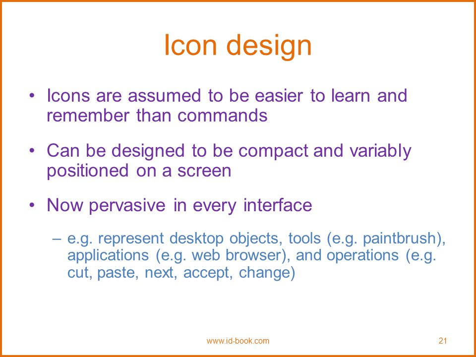 Icon design Icons are assumed to be easier to learn and remember than commands. Can be designed to be compact and variably positioned on a screen.