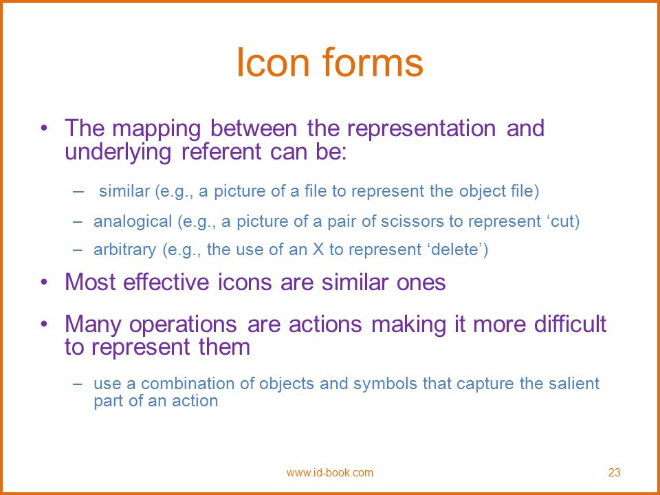 Icon forms The mapping between the representation and underlying referent can be: similar (e.g., a picture of a file to represent the object file)