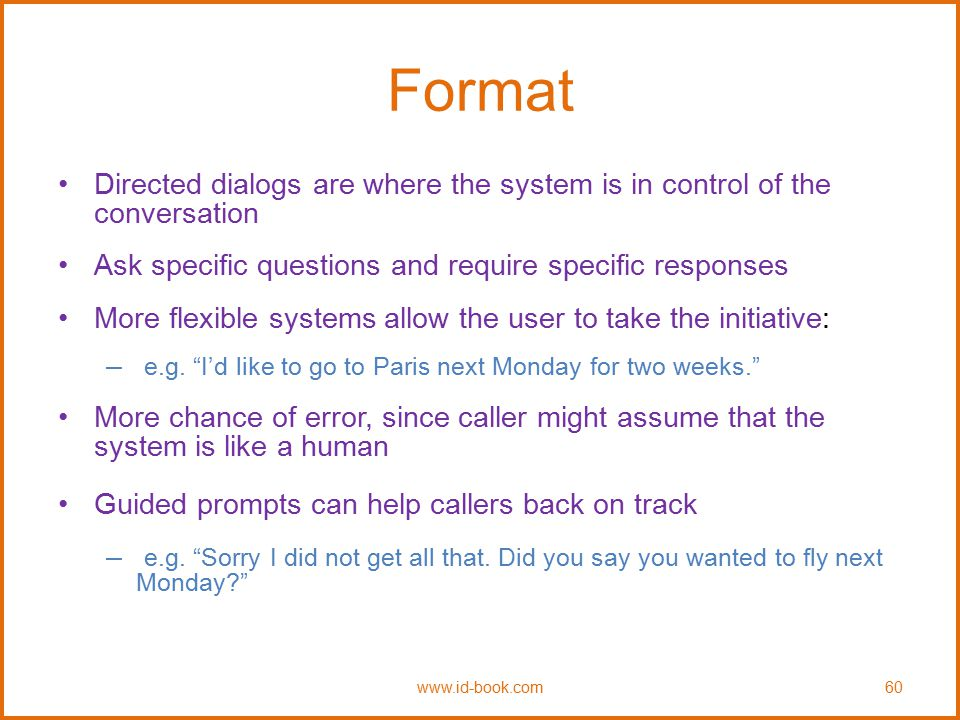 Format Directed dialogs are where the system is in control of the conversation. Ask specific questions and require specific responses.