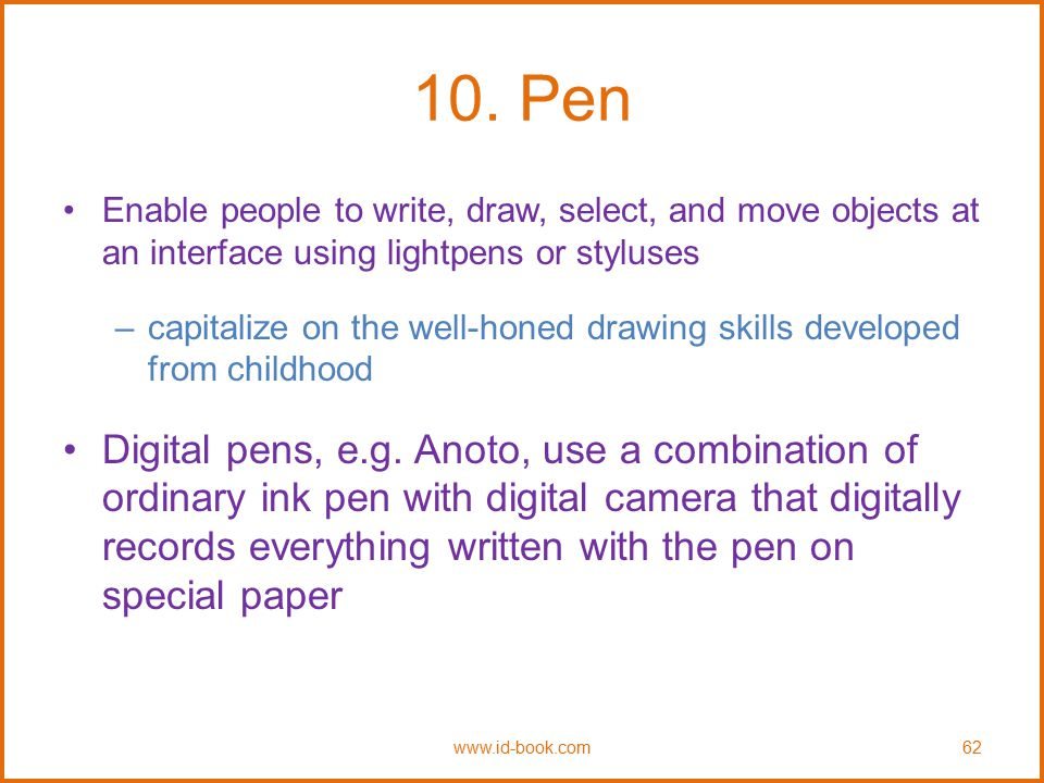 10. Pen Enable people to write, draw, select, and move objects at an interface using lightpens or styluses.