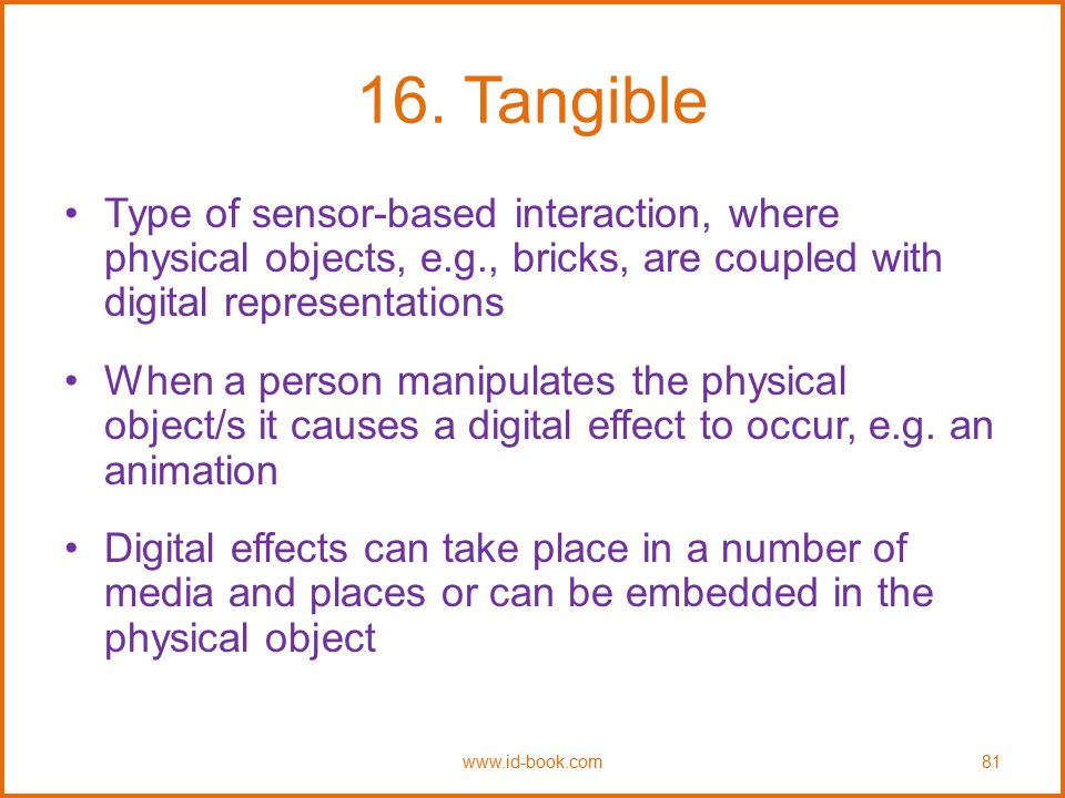 16. Tangible Type of sensor-based interaction, where physical objects, e.g., bricks, are coupled with digital representations.