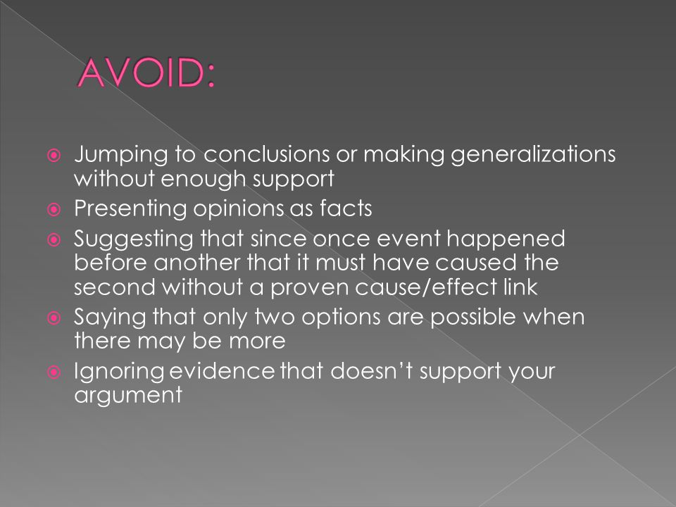 AVOID: Jumping to conclusions or making generalizations without enough support. Presenting opinions as facts.