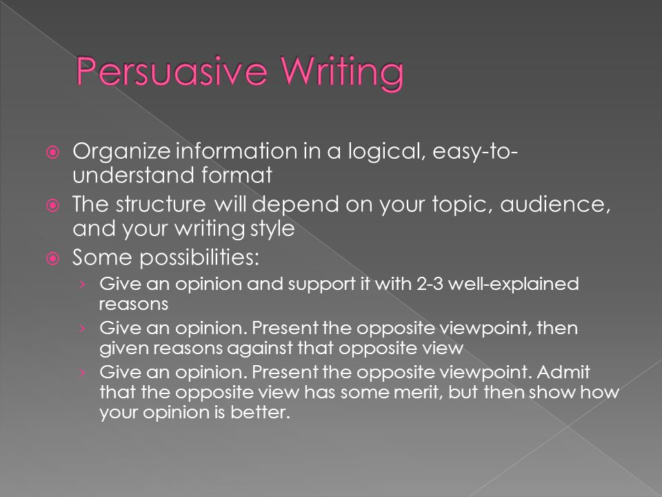 Persuasive Writing Organize information in a logical, easy-to-understand format.