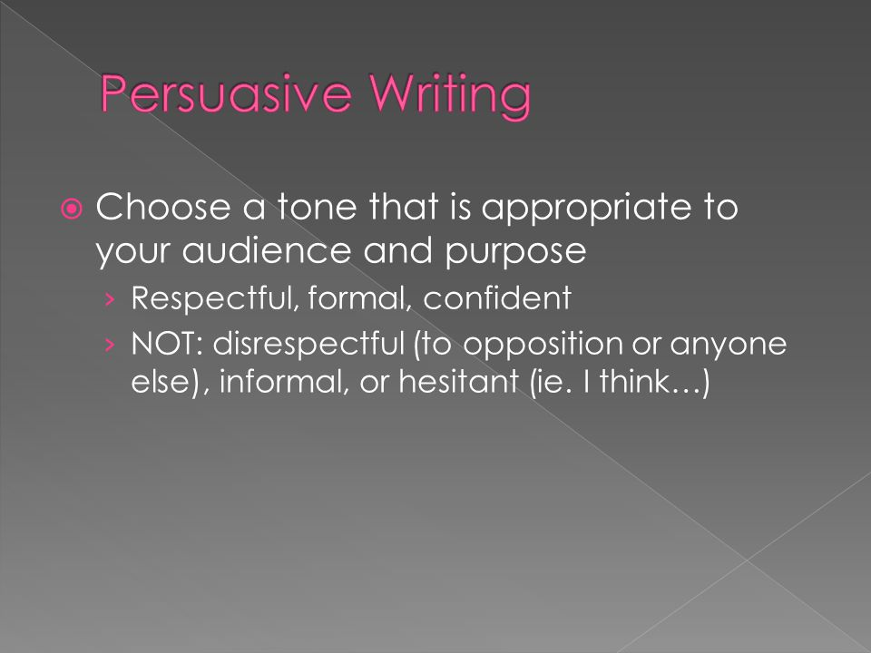 Persuasive Writing Choose a tone that is appropriate to your audience and purpose. Respectful, formal, confident.