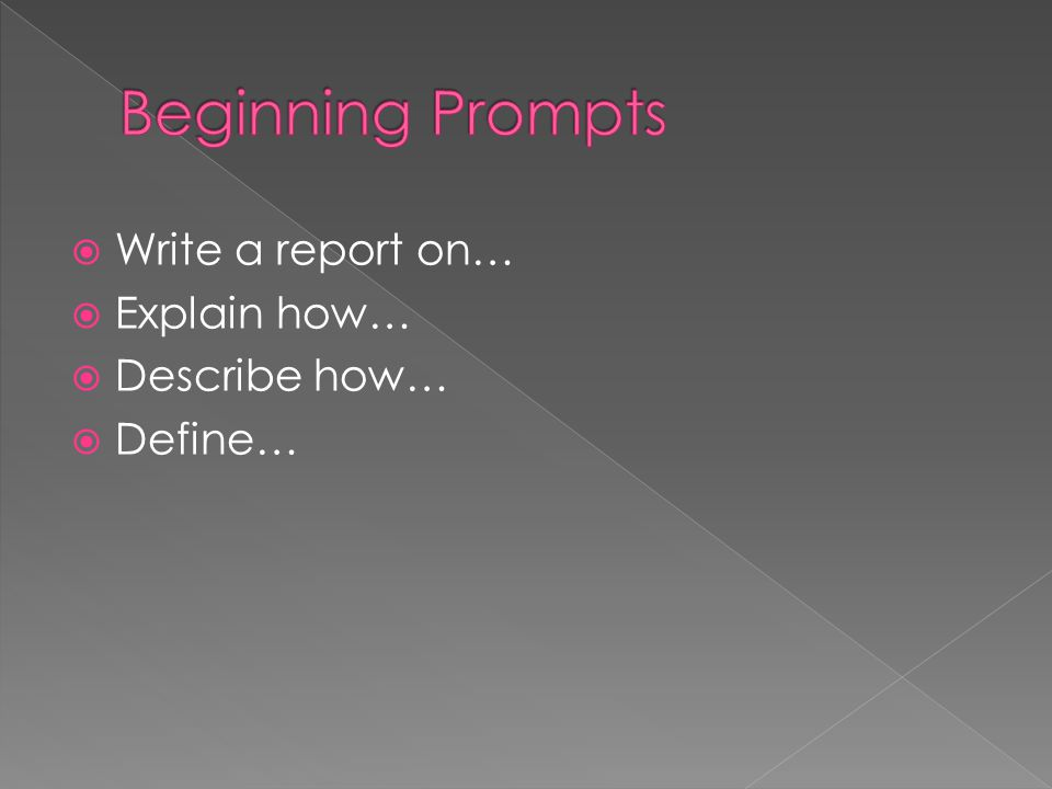 Beginning Prompts Write a report on… Explain how… Describe how…