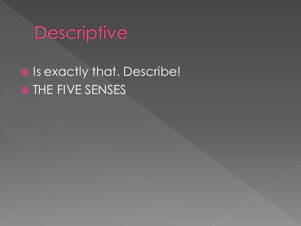 Descriptive Is exactly that. Describe! THE FIVE SENSES