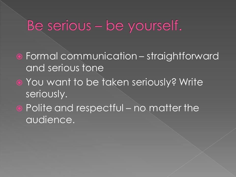 Be serious – be yourself.