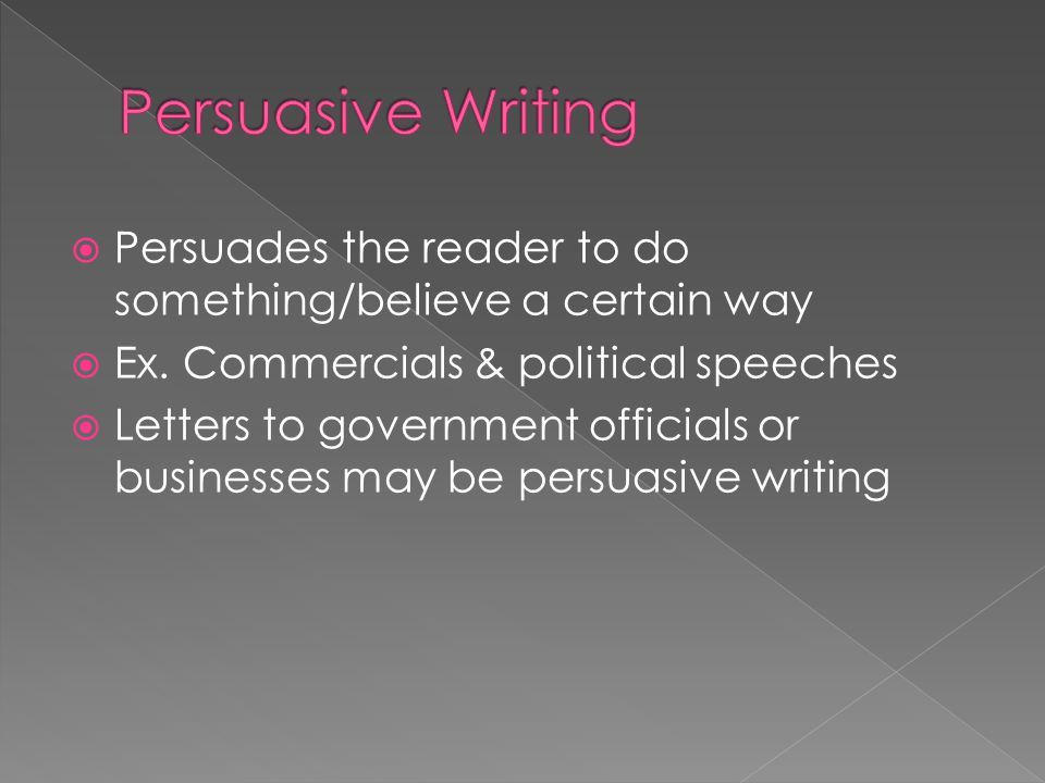 Persuasive Writing Persuades the reader to do something/believe a certain way. Ex. Commercials & political speeches.