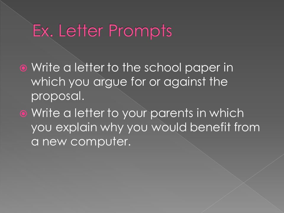 Ex. Letter Prompts Write a letter to the school paper in which you argue for or against the proposal.