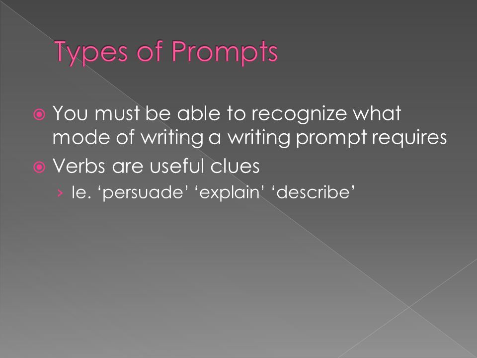 Types of Prompts You must be able to recognize what mode of writing a writing prompt requires. Verbs are useful clues.