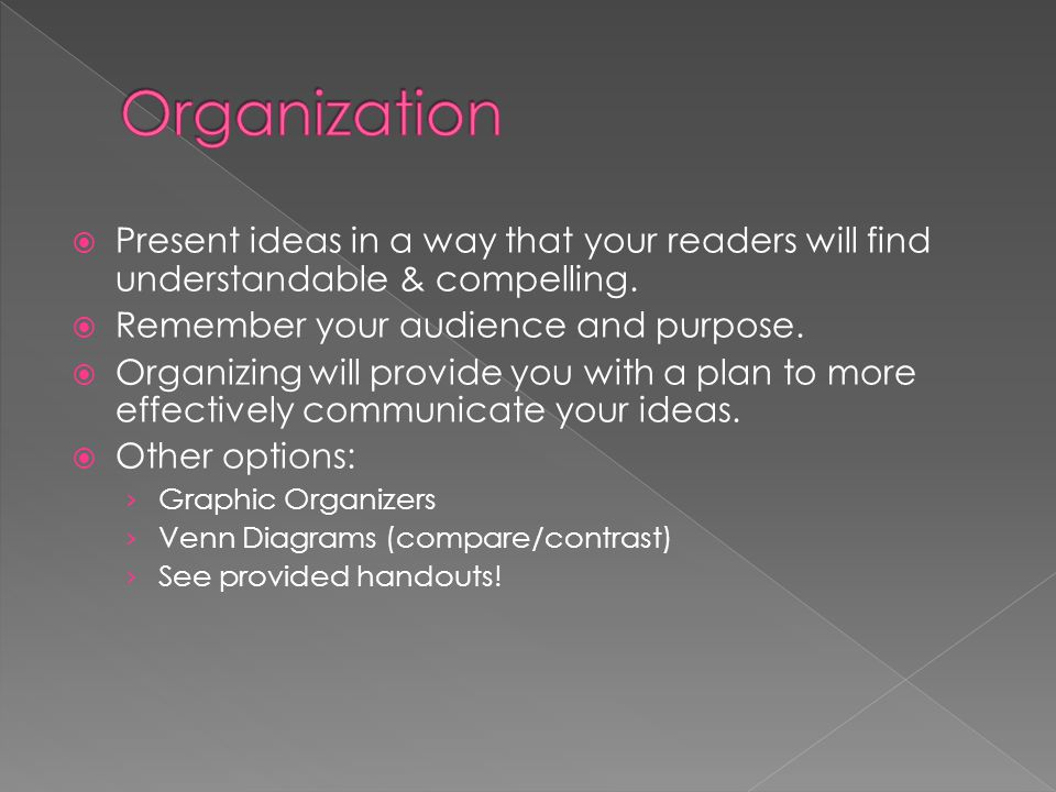 Organization Present ideas in a way that your readers will find understandable & compelling. Remember your audience and purpose.