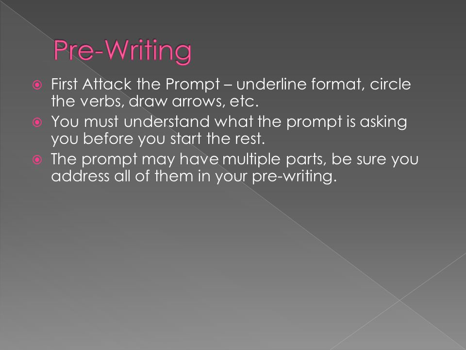 Pre-Writing First Attack the Prompt – underline format, circle the verbs, draw arrows, etc.