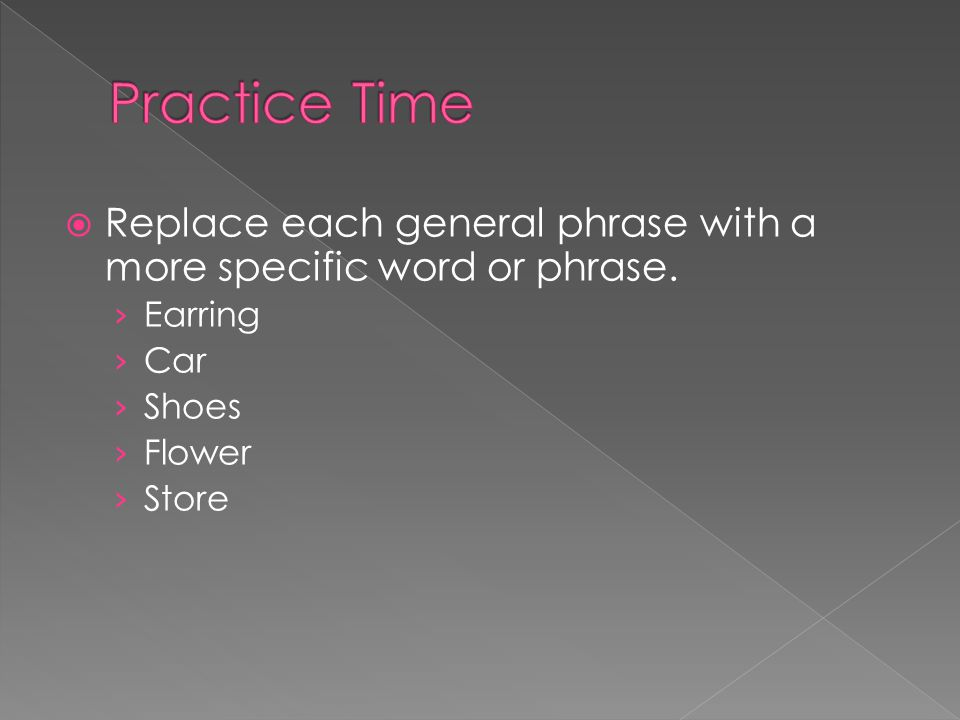 Practice Time Replace each general phrase with a more specific word or phrase. Earring. Car. Shoes.