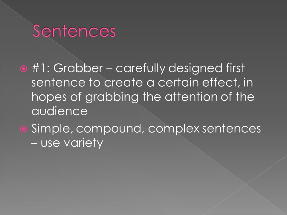 Sentences #1: Grabber – carefully designed first sentence to create a certain effect, in hopes of grabbing the attention of the audience.
