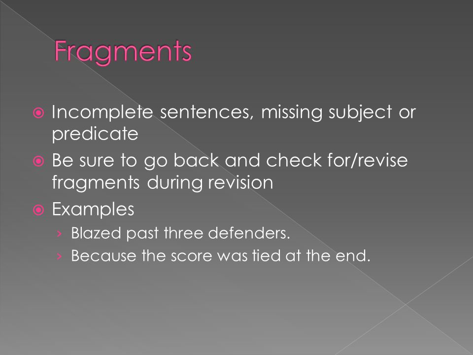 Fragments Incomplete sentences, missing subject or predicate