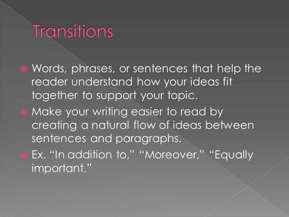Transitions Words, phrases, or sentences that help the reader understand how your ideas fit together to support your topic.