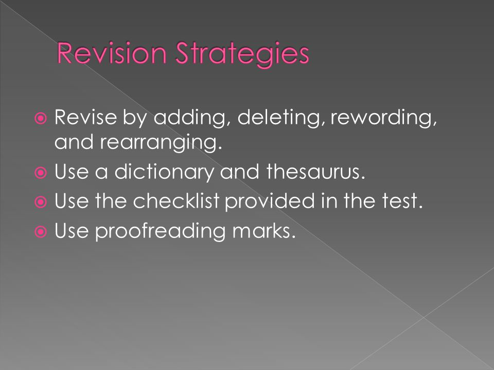 Revision Strategies Revise by adding, deleting, rewording, and rearranging. Use a dictionary and thesaurus.