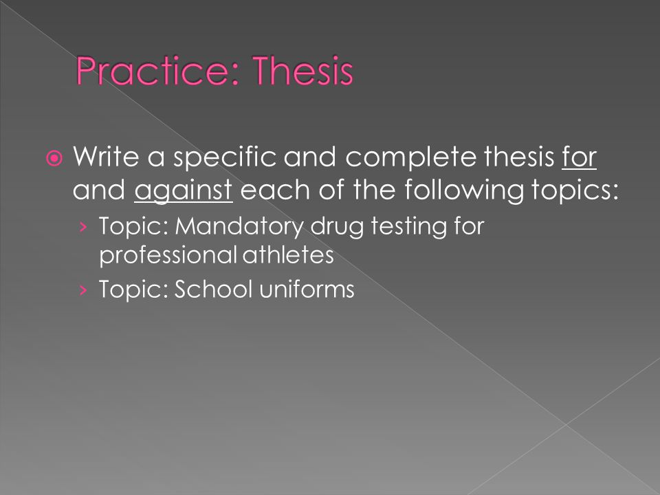 Practice: Thesis Write a specific and complete thesis for and against each of the following topics: