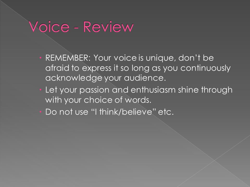 Voice - Review REMEMBER: Your voice is unique, don't be afraid to express it so long as you continuously acknowledge your audience.
