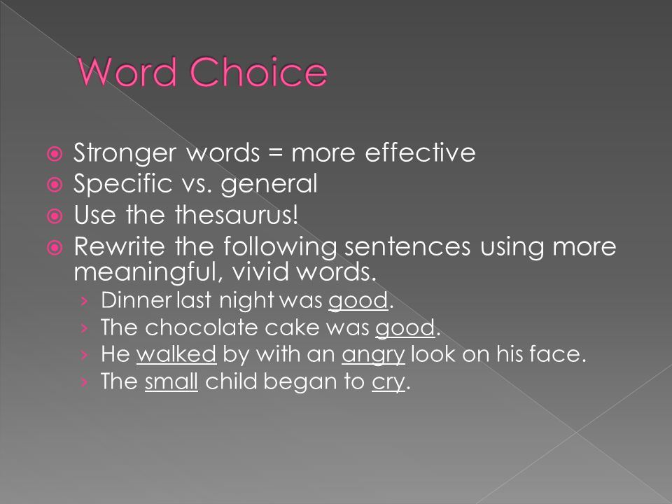 Word Choice Stronger words = more effective Specific vs. general