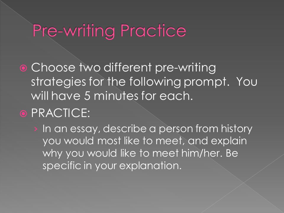 Pre-writing Practice Choose two different pre-writing strategies for the following prompt. You will have 5 minutes for each.