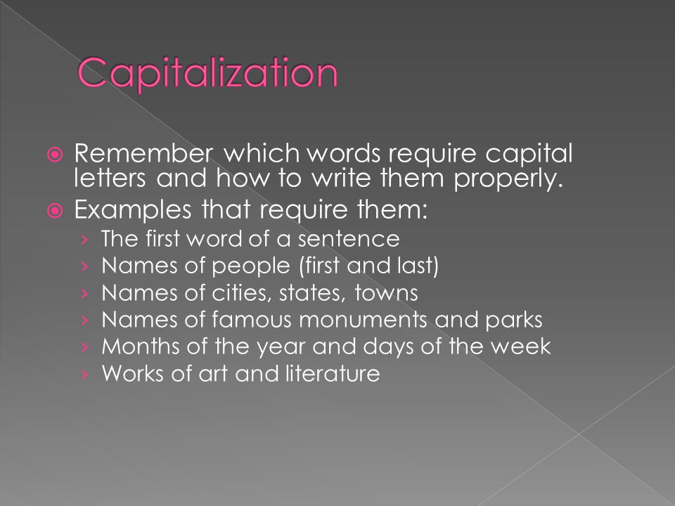 Capitalization Remember which words require capital letters and how to write them properly. Examples that require them: