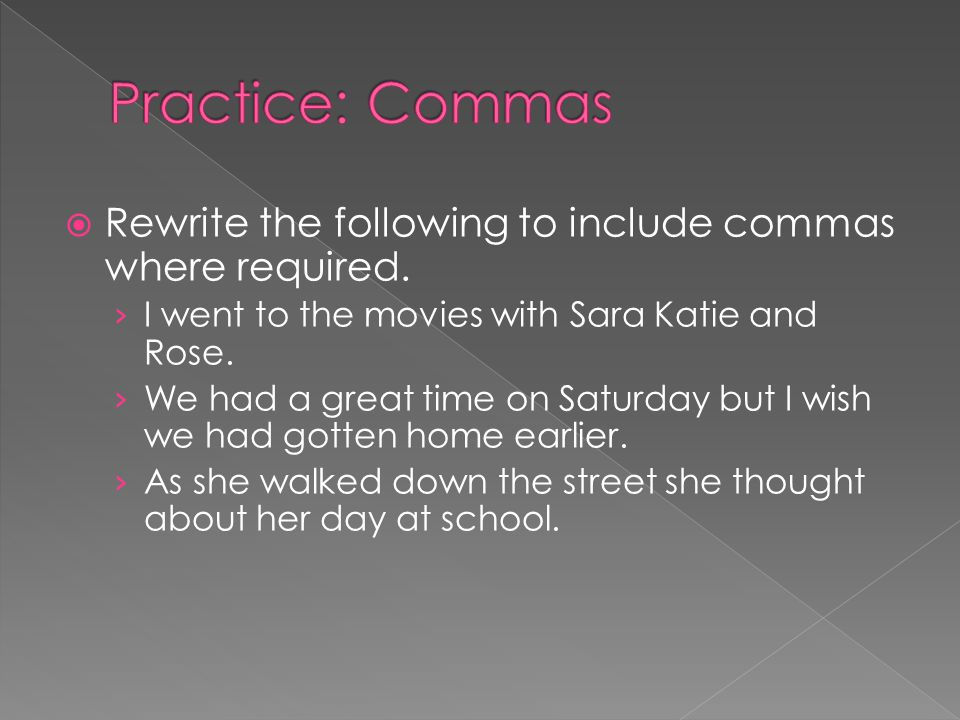 Practice: Commas Rewrite the following to include commas where required. I went to the movies with Sara Katie and Rose.