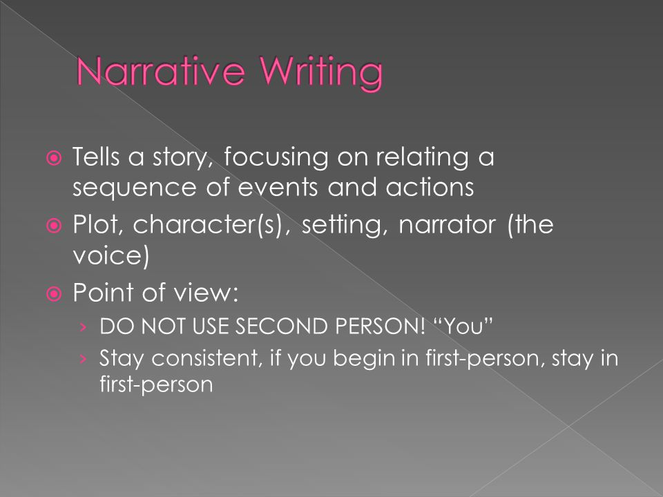 Narrative Writing Tells a story, focusing on relating a sequence of events and actions. Plot, character(s), setting, narrator (the voice)