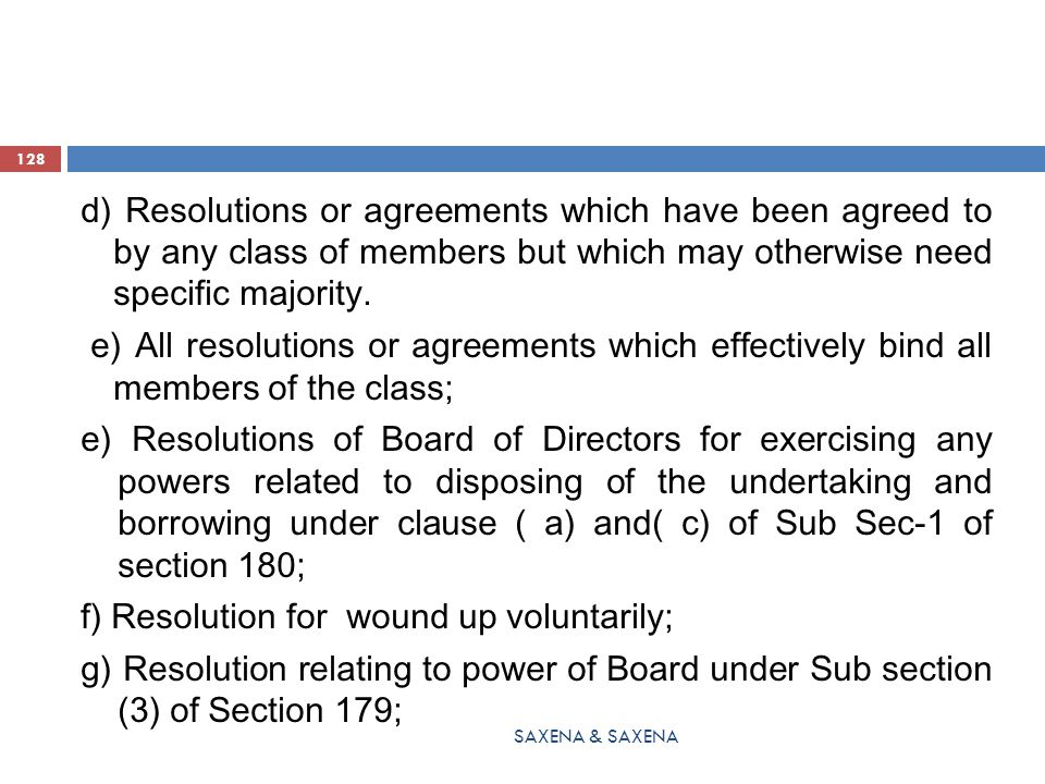 d) Resolutions or agreements which have been agreed to by any class of members but which may otherwise need specific majority. e) All resolutions or agreements which effectively bind all members of the class; e) Resolutions of Board of Directors for exercising any powers related to disposing of the undertaking and borrowing under clause ( a) and( c) of Sub Sec-1 of section 180; f) Resolution for wound up voluntarily; g) Resolution relating to power of Board under Sub section (3) of Section 179;