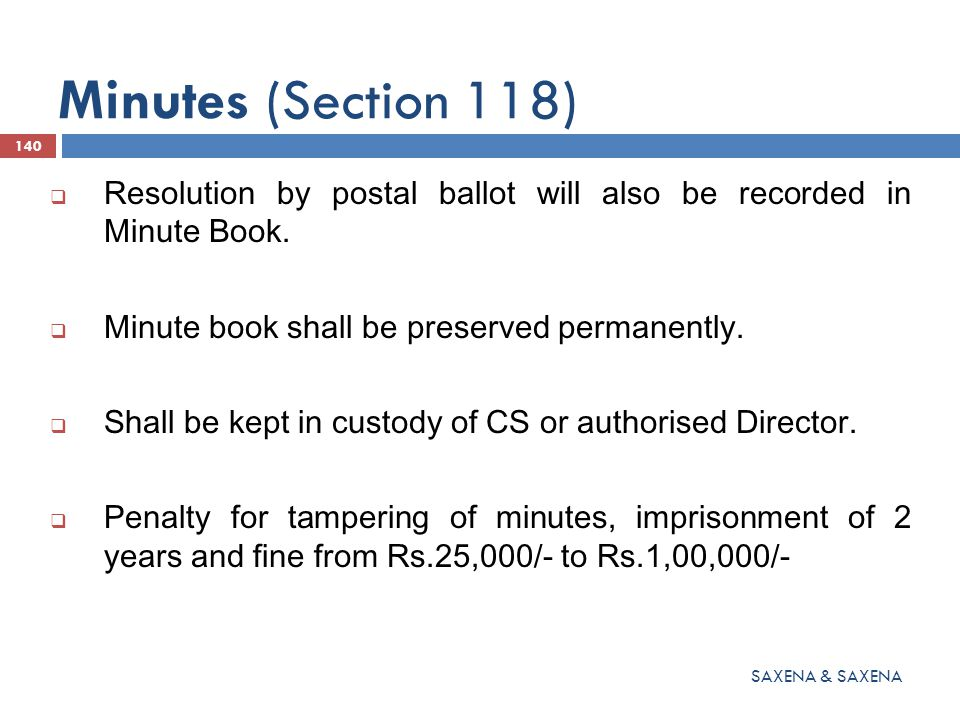 Minutes (Section 118) Resolution by postal ballot will also be recorded in Minute Book. Minute book shall be preserved permanently.