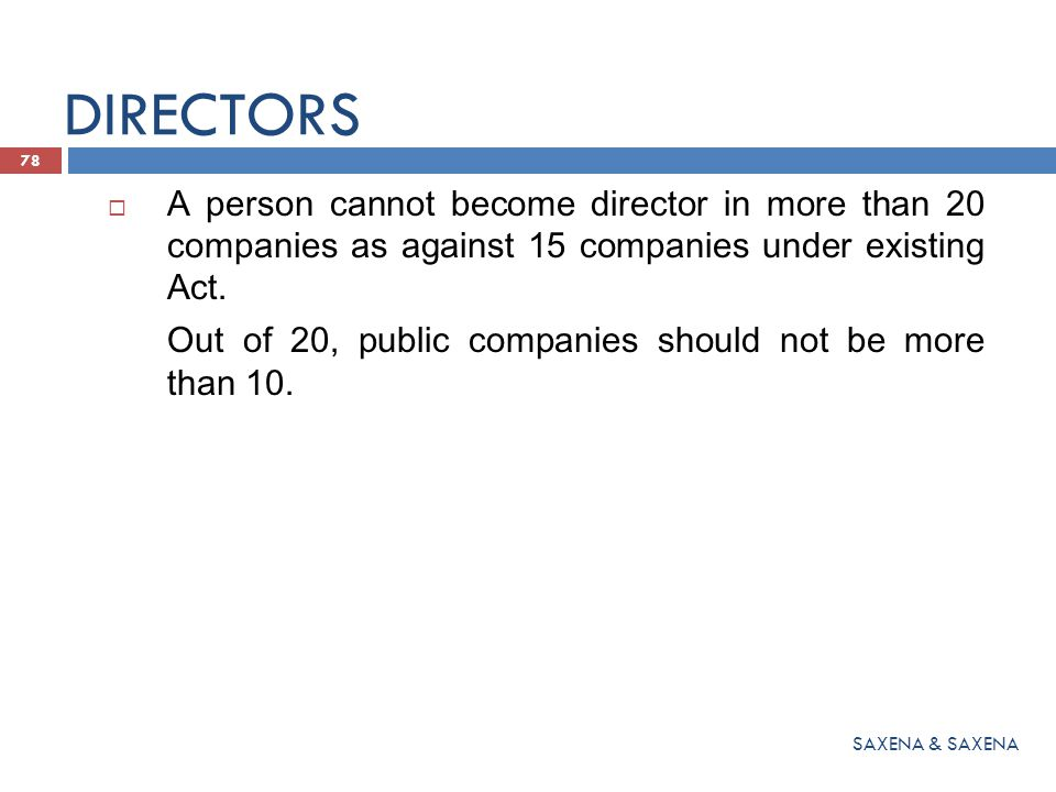 DIRECTORS A person cannot become director in more than 20 companies as against 15 companies under existing Act.