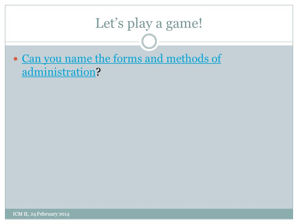 Let's play a game! Can you name the forms and methods of administration ICM II, 24 February 2014
