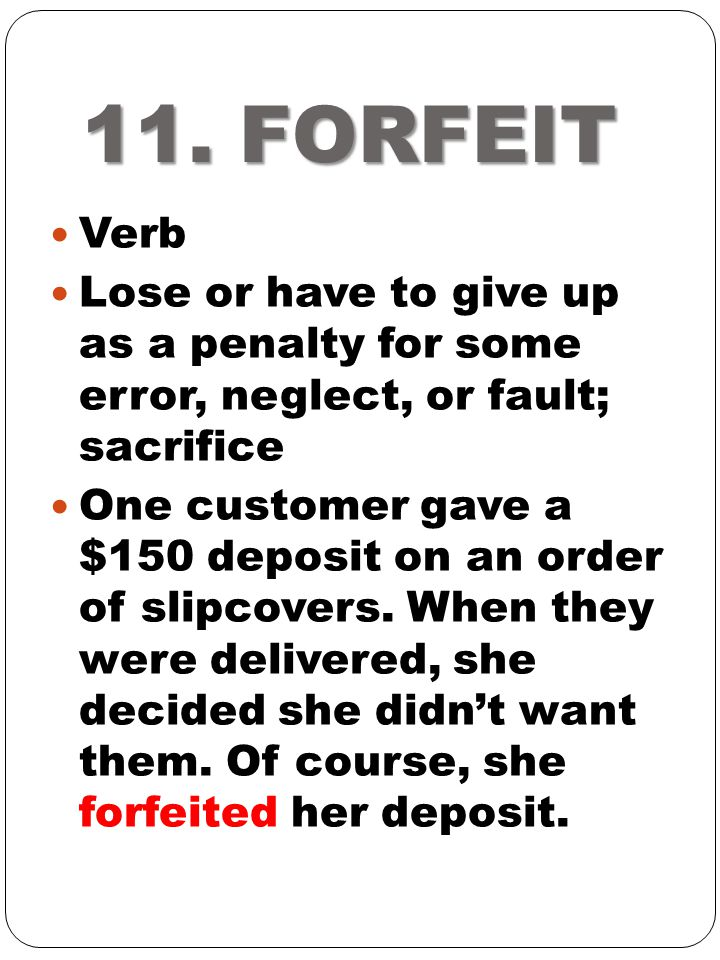 11. FORFEIT Verb. Lose or have to give up as a penalty for some error, neglect, or fault; sacrifice.