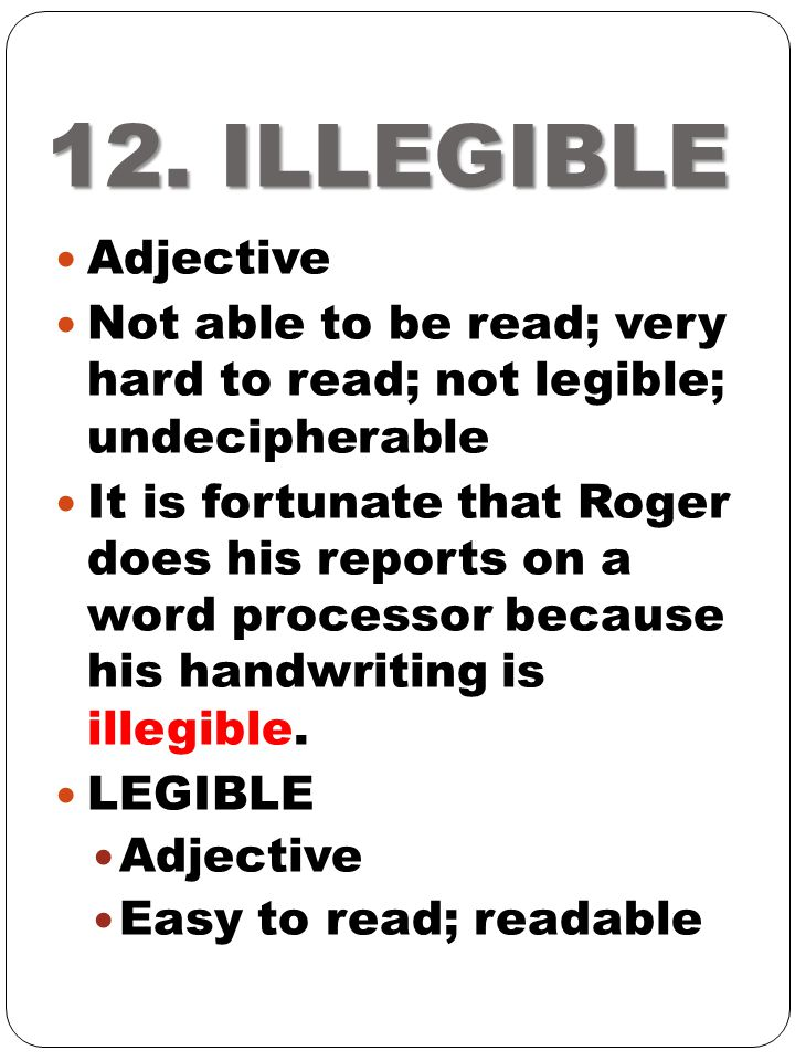 12. ILLEGIBLE Adjective. Not able to be read; very hard to read; not legible; undecipherable.