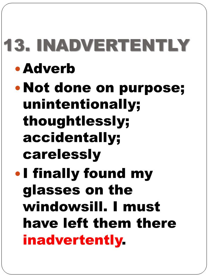 13. INADVERTENTLY Adverb. Not done on purpose; unintentionally; thoughtlessly; accidentally; carelessly.