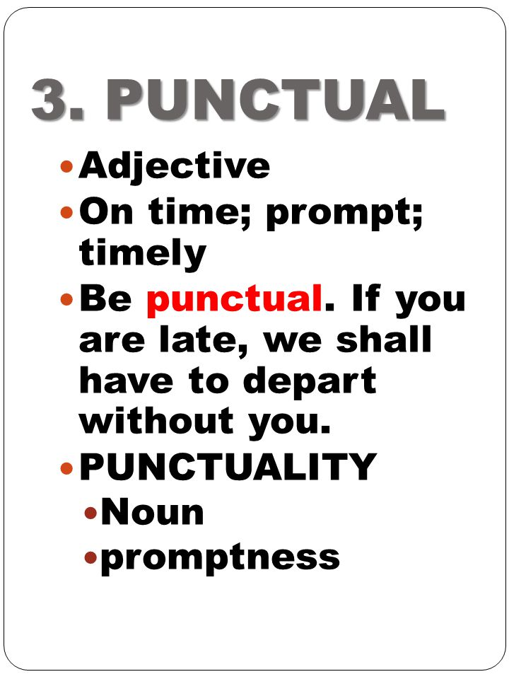 3. PUNCTUAL Adjective On time; prompt; timely
