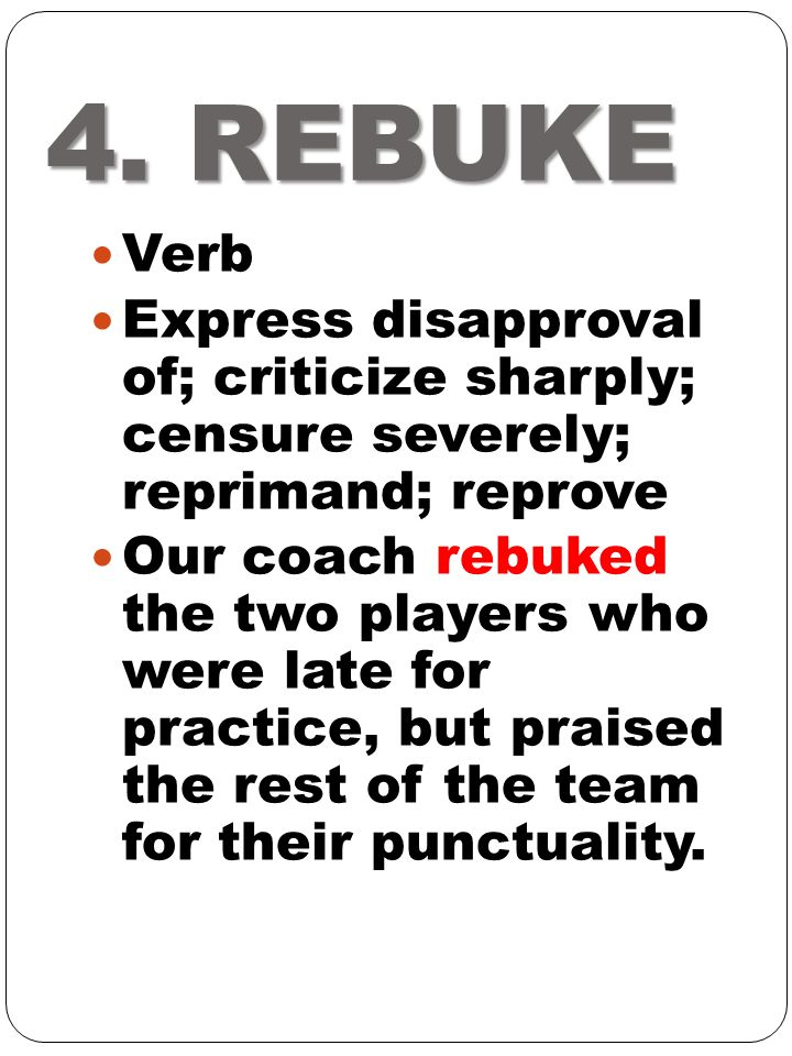 4. REBUKE Verb. Express disapproval of; criticize sharply; censure severely; reprimand; reprove.