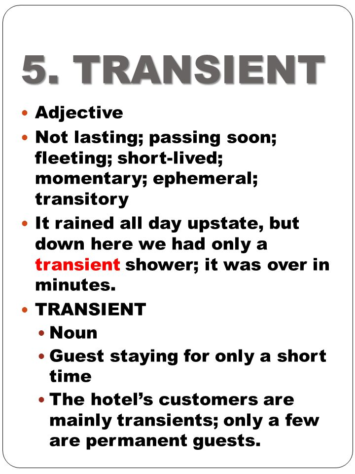 5. TRANSIENT Adjective. Not lasting; passing soon; fleeting; short-lived; momentary; ephemeral; transitory.