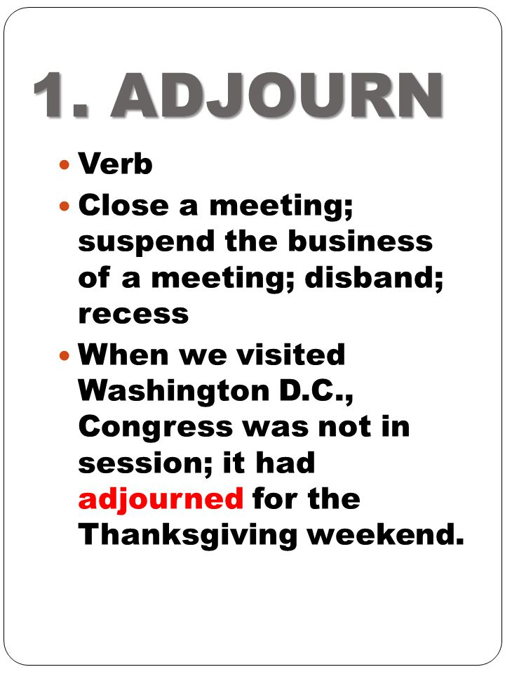 1. ADJOURN Verb. Close a meeting; suspend the business of a meeting; disband; recess.