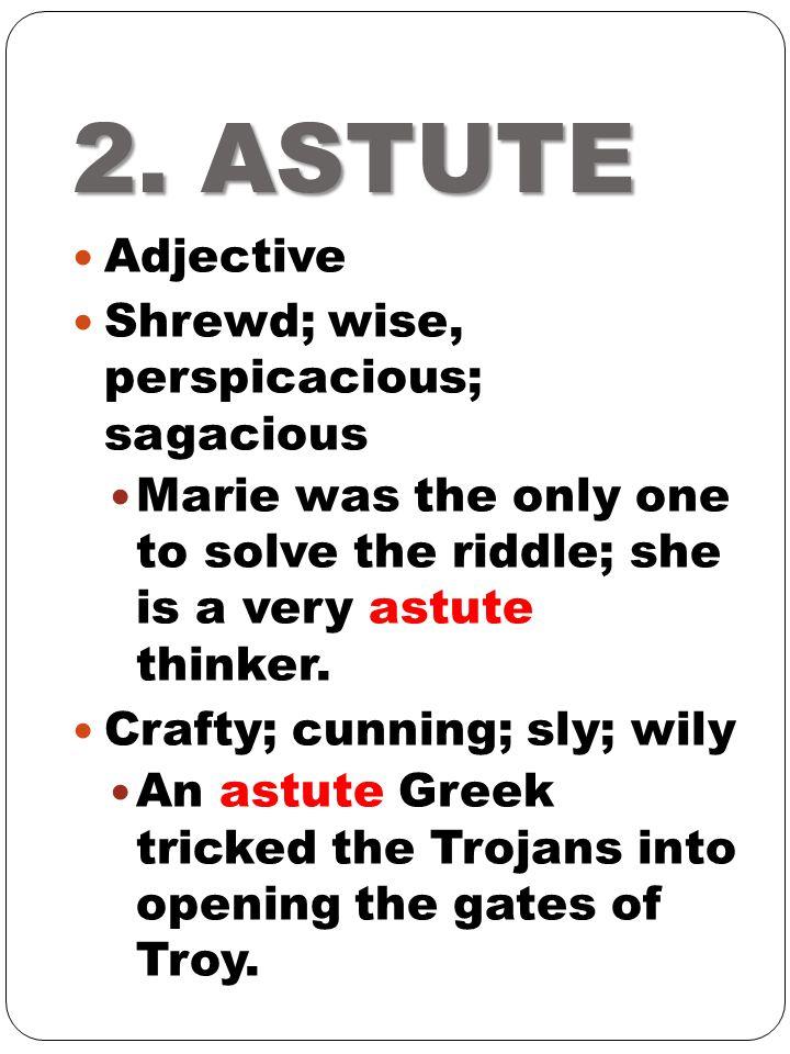 2. ASTUTE Adjective Shrewd; wise, perspicacious; sagacious